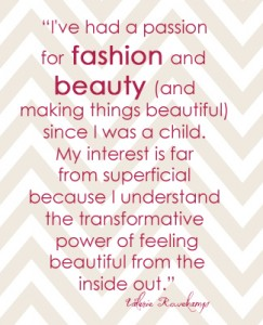 I've had a passion for fashion and beauty (and making things beautiful) since I was a child. My interest is far from superficial because I understand the transformative power of feeling beautiful from the inside out.